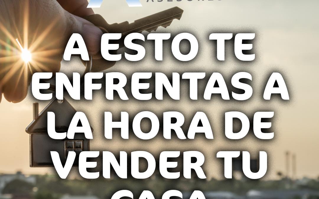 A ESTO TE ENFRENTAS A LA HORA DE VENDER TU CASA